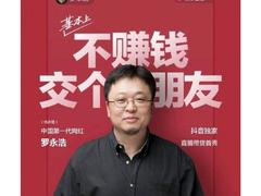 不赚钱交朋友!4月1日愚人节一代网红罗永浩抖音首播